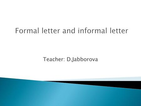 Teacher: D.Jabborova. A. Definition of formal letter and informal letter. B. Rules for writing formal letter. C. Content of formal letter D. The different.