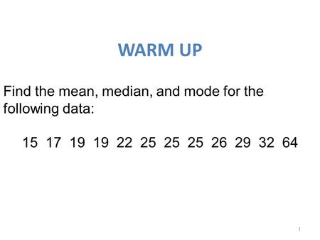 WARM UP 1 Find the mean, median, and mode for the following data: 15 17 19 19 22 25 25 25 26 29 32 64.
