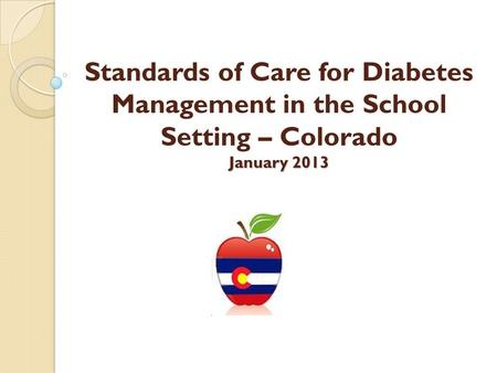 January 2013 Standards of Care for Diabetes Management in the School Setting – Colorado January 2013.