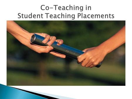  Co-teaching is ◦ two teachers (teacher candidate and cooperating teacher) working together with groups of students ◦ sharing the planning, organization,