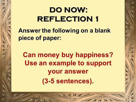 DO NOW: REFLECTION 1 Answer the following on a blank piece of paper: Can money buy happiness? Use an example to support your answer (3-5 sentences).
