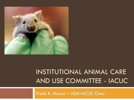 INSTITUTIONAL ANIMAL CARE AND USE COMMITTEE - IACUC Frank R. Moore – USM IACUC Chair.