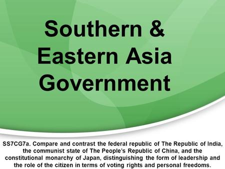 Southern & Eastern Asia Government SS7CG7a. Compare and contrast the federal republic of The Republic of India, the communist state of The People's Republic.