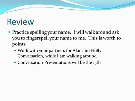 Review Practice spelling your name. I will walk around ask you to fingerspell your name to me. This is worth 10 points. Work with your partners for Alan.