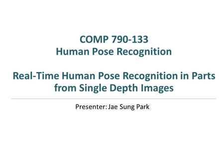 COMP 790-133 Human Pose Recognition Real-Time Human Pose Recognition in Parts from Single Depth Images Presenter: Jae Sung Park.