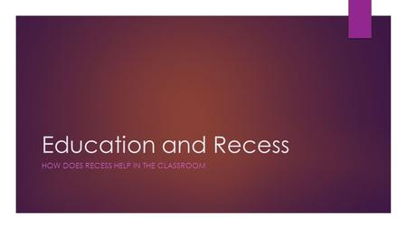 Education and Recess HOW DOES RECESS HELP IN THE CLASSROOM.