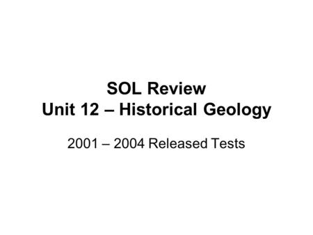SOL Review Unit 12 – Historical Geology 2001 – 2004 Released Tests.