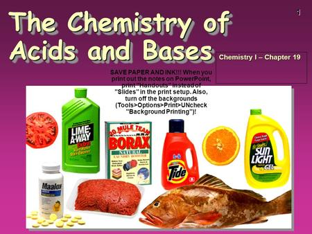 1 The Chemistry of Acids and Bases Chemistry I – Chapter 19 SAVE PAPER AND INK!!! When you print out the notes on PowerPoint, print Handouts instead.