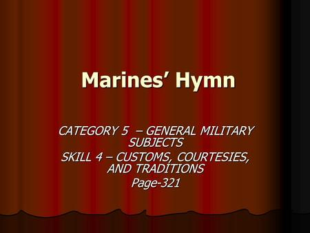 Marines' Hymn Marines' Hymn CATEGORY 5 – GENERAL MILITARY SUBJECTS SKILL 4 – CUSTOMS, COURTESIES, AND TRADITIONS Page-321.