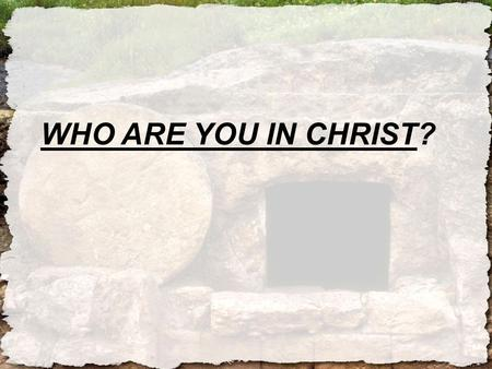 WHO ARE YOU IN CHRIST?. A NEW IDENTITY: YOUR CALL.