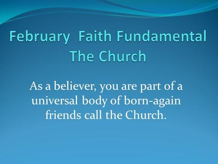 As a believer, you are part of a universal body of born-again friends call the Church.