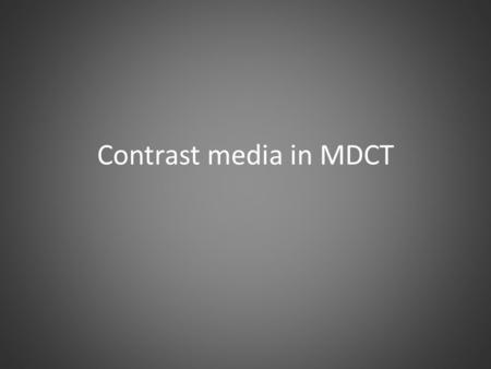 Contrast media in MDCT. Learning objectives Today you will be presented with fundamentals of arterial and parenchymal CM enhancement, user-selectable.