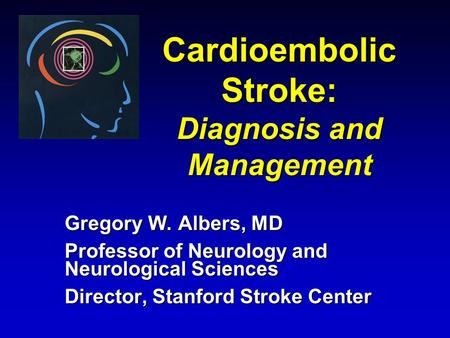 Cardioembolic Stroke: Diagnosis and Management Gregory W. Albers, MD Professor of Neurology and Neurological Sciences Director, Stanford Stroke Center.