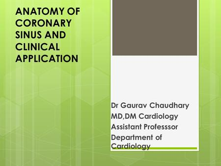 ANATOMY OF CORONARY SINUS AND CLINICAL APPLICATION Dr Gaurav Chaudhary MD,DM Cardiology Assistant Professsor Department of Cardiology.