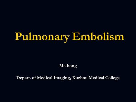 Pulmonary Embolism Pulmonary Embolism Ma hong Depart. of Medical Imaging, Xuzhou Medical College.