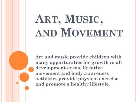 A RT, M USIC, AND M OVEMENT Art and music provide children with many opportunities for growth in all development areas. Creative movement and body awareness.