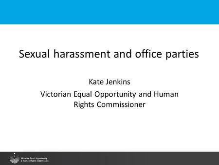 Sexual harassment and office parties Kate Jenkins Victorian Equal Opportunity and Human Rights Commissioner.