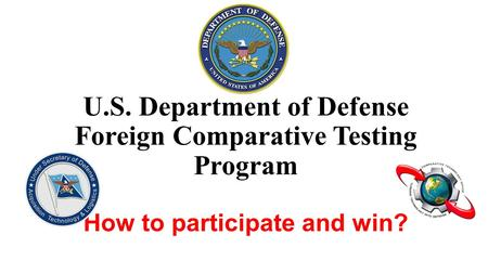 U.S. Department of Defense Foreign Comparative Testing Program How to participate and win?