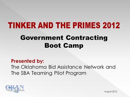 August 2012 TINKER AND THE PRIMES 2012 Government Contracting Boot Camp Presented by: The Oklahoma Bid Assistance Network and The SBA Teaming Pilot Program.