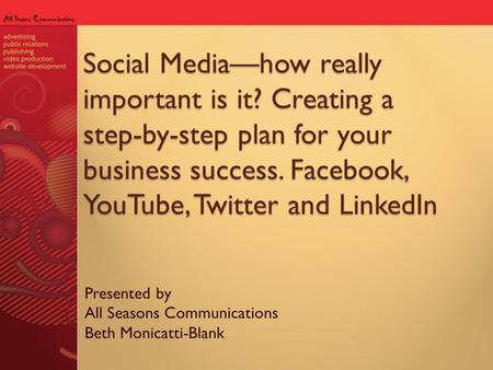Social Media—how really important is it? Creating a step-by-step plan for your business success. Facebook, YouTube, Twitter and LinkedIn Presented by All.
