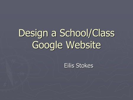 Design a School/Class Google Website Eilis Stokes.