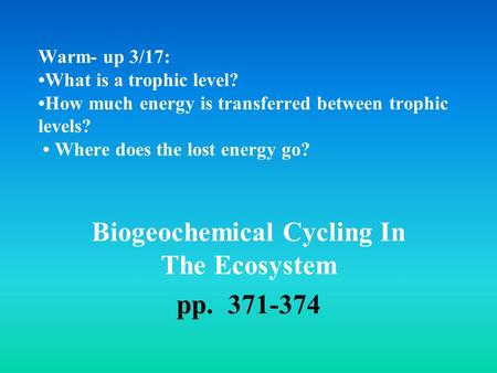 Warm- up 3/17: What is a trophic level? How much energy is transferred between trophic levels? Where does the lost energy go? Biogeochemical Cycling In.