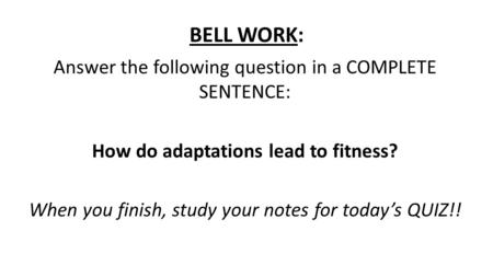 BELL WORK: Answer the following question in a COMPLETE SENTENCE: How do adaptations lead to fitness? When you finish, study your notes for today's QUIZ!!