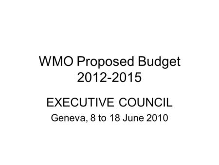 WMO Proposed Budget 2012-2015 EXECUTIVE COUNCIL Geneva, 8 to 18 June 2010.