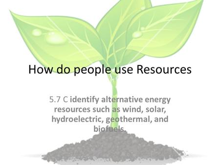 How do people use Resources 5.7 C identify alternative energy resources such as wind, solar, hydroelectric, geothermal, and biofuels.