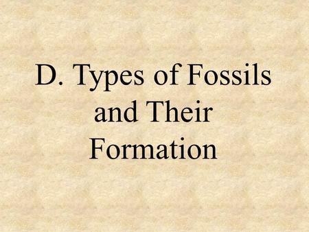 D. Types of Fossils and Their Formation. INTRODUCTION: One of the keys to preservation is the presence of H 2 O which lead to an absence of O 2. A fossil.
