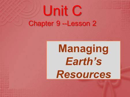 Unit C Chapter 9 --Lesson 2 Managing Earth's Resources.