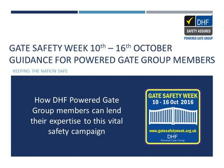 GATE SAFETY WEEK 10 th – 16 th OCTOBER GUIDANCE FOR POWERED GATE GROUP MEMBERS KEEPING THE NATION SAFE How DHF Powered Gate Group members can lend their.