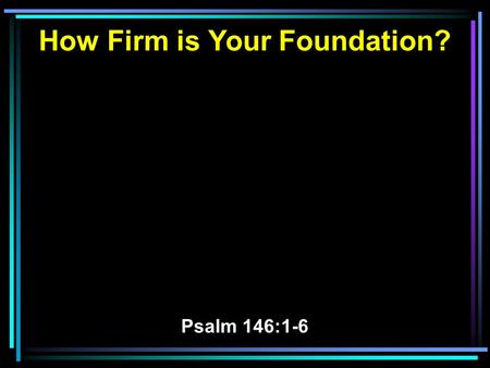 How Firm is Your Foundation? Psalm 146:1-6. 1 Praise the LORD! Praise the LORD, O my soul! 2 While I live I will praise the LORD; I will sing praises.