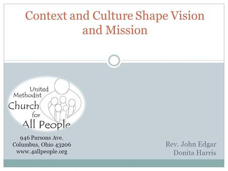 Context and Culture Shape Vision and Mission Rev. John Edgar Donita Harris 946 Parsons Ave. Columbus, Ohio 43206 www.4allpeople.org.