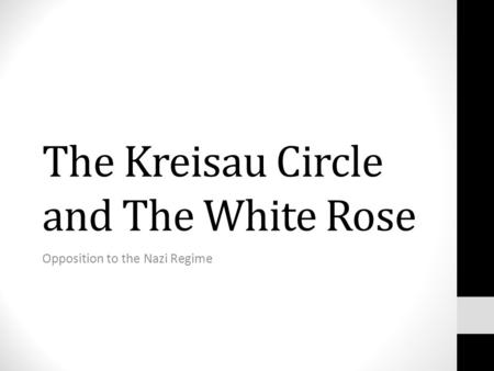 The Kreisau Circle and The White Rose Opposition to the Nazi Regime.
