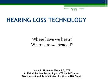 HEARING LOSS TECHNOLOGY Where have we been? Where are we headed? 6/11/2016Arizona AT Services for D/HOH 1 Laura E. Plummer, MA, CRC, ATP Sr. Rehabilitation.
