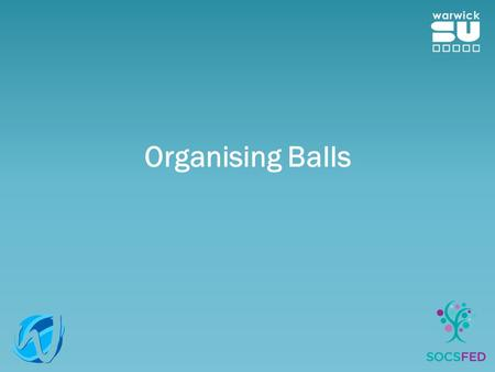 Organising Balls. Procedures Please make sure you follow the SU procedures when planning a Ball This is to ensure that all bases are covered! We need.