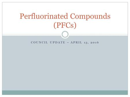 COUNCIL UPDATE – APRIL 13, 2016 Perfluorinated Compounds (PFCs)