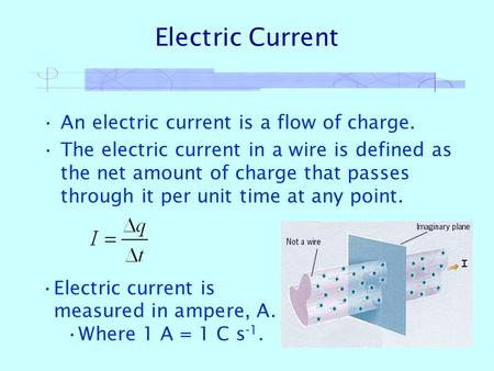 Electric Current An electric current is a flow of charge. The electric current in a wire is defined as the net amount of charge that passes through it.