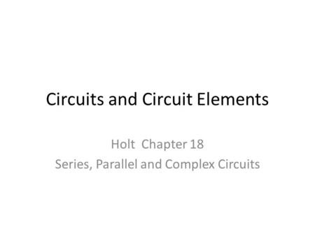 Circuits and Circuit Elements Holt Chapter 18 Series, Parallel and Complex Circuits.