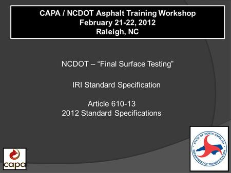 "NCDOT – ""Final Surface Testing"" CAPA / NCDOT Asphalt Training Workshop February 21-22, 2012 Raleigh, NC IRI Standard Specification Article 610-13 2012."
