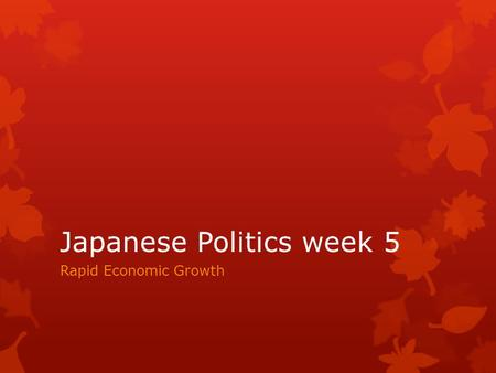 Japanese Politics week 5 Rapid Economic Growth. First watch Youtube video for Japan Rapid Economic Growth 
