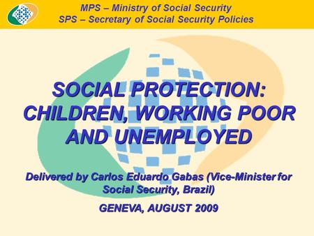 MPS – Ministry of Social Security SPS – Secretary of Social Security Policies SOCIAL PROTECTION: CHILDREN, WORKING POOR AND UNEMPLOYED Delivered by Carlos.