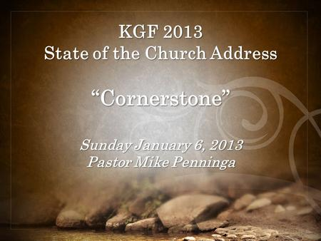 "KGF 2013 State of the Church Address ""Cornerstone"" Sunday January 6, 2013 Pastor Mike Penninga."