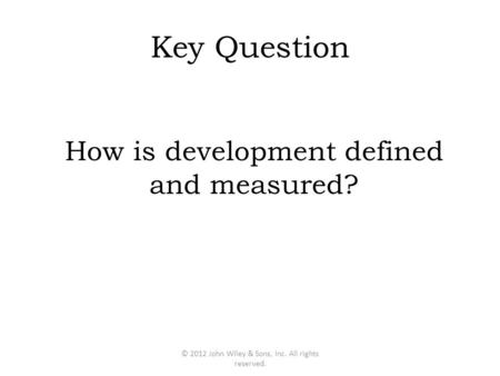 Key Question How is development defined and measured? © 2012 John Wiley & Sons, Inc. All rights reserved.