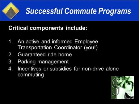 Successful Commute Programs Critical components include: 1.An active and informed Employee Transportation Coordinator (you!) 2.Guaranteed ride home 3.Parking.