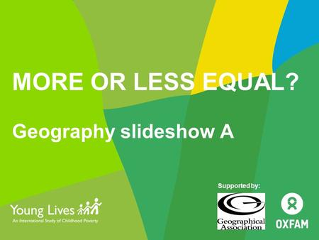 MORE OR LESS EQUAL? Geography slideshow A Supported by: