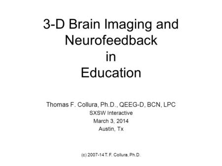 (c) 2007-14 T. F. Collura, Ph.D. 3-D Brain Imaging and Neurofeedback in Education Thomas F. Collura, Ph.D., QEEG-D, BCN, LPC SXSW Interactive March 3,