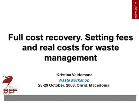 Www.bef.lv Kristina Veidemane Waste workshop 28-29 October, 2008, Ohrid, Macedonia Full cost recovery. Setting fees and real costs for waste management.
