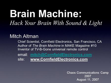 Mitch Altman Chief Scientist, Cornfield Electronics, San Francisco, CA Author of The Brain Machine in MAKE Magazine #10 Inventor of TV-B-Gone universal.